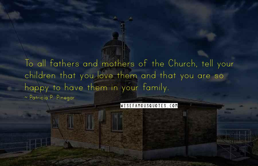 Patricia P. Pinegar quotes: To all fathers and mothers of the Church, tell your children that you love them and that you are so happy to have them in your family.
