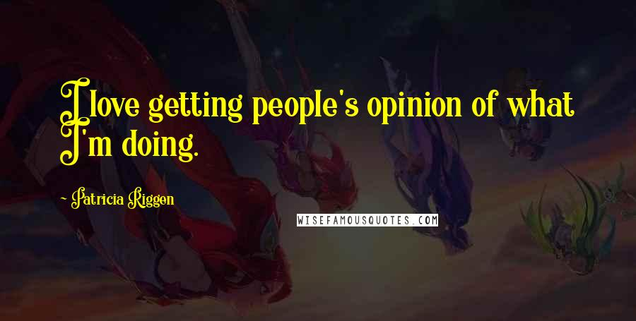 Patricia Riggen quotes: I love getting people's opinion of what I'm doing.