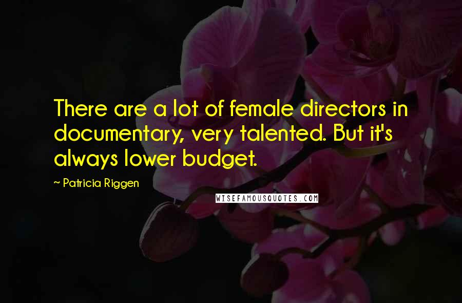 Patricia Riggen quotes: There are a lot of female directors in documentary, very talented. But it's always lower budget.