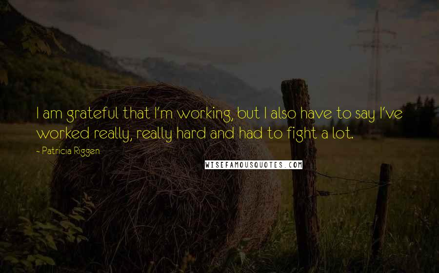 Patricia Riggen quotes: I am grateful that I'm working, but I also have to say I've worked really, really hard and had to fight a lot.