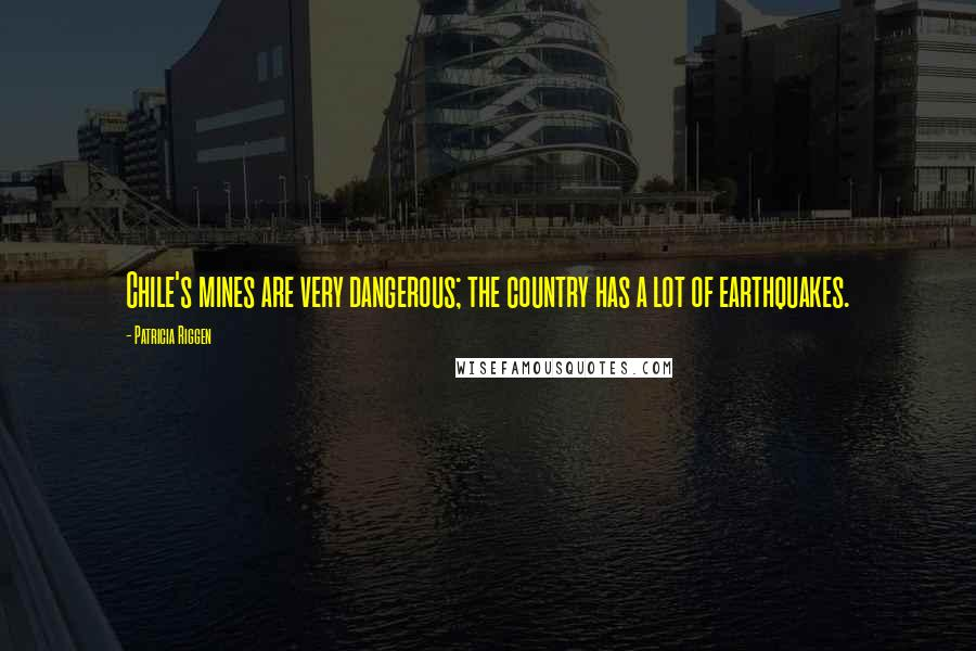 Patricia Riggen quotes: Chile's mines are very dangerous; the country has a lot of earthquakes.