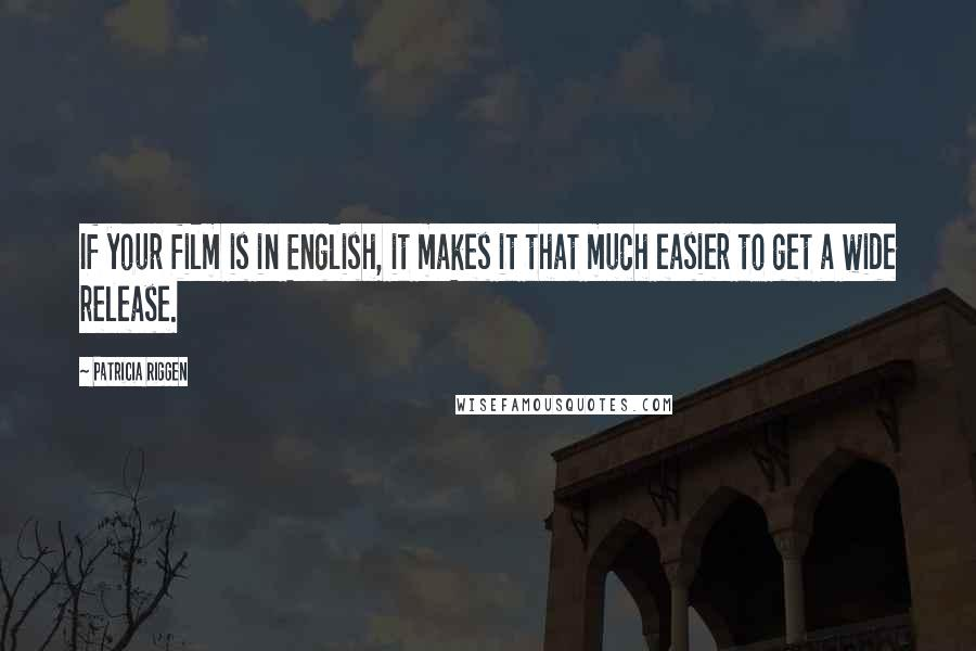 Patricia Riggen quotes: If your film is in English, it makes it that much easier to get a wide release.