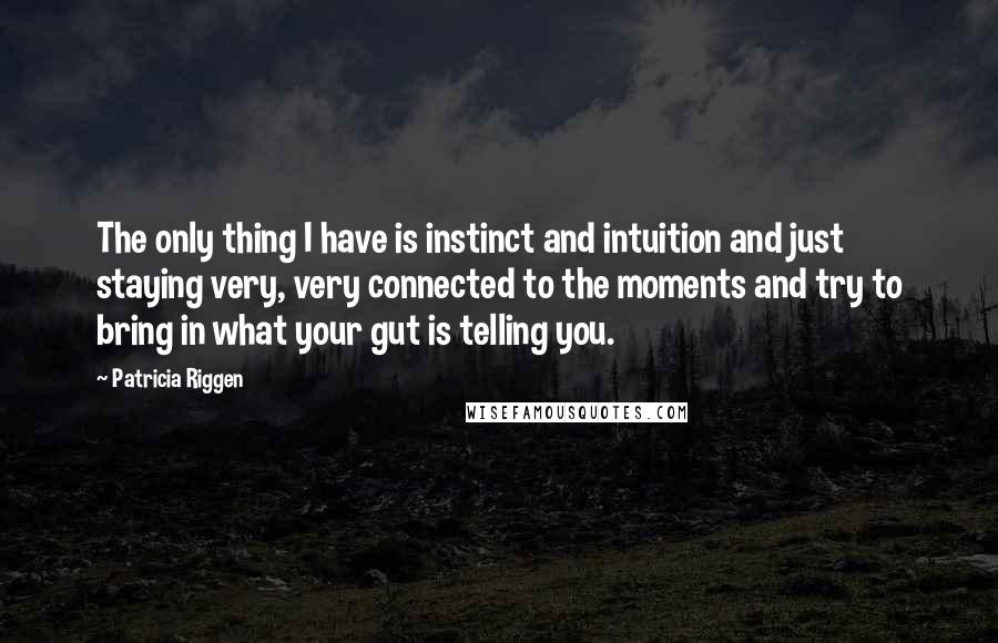 Patricia Riggen quotes: The only thing I have is instinct and intuition and just staying very, very connected to the moments and try to bring in what your gut is telling you.