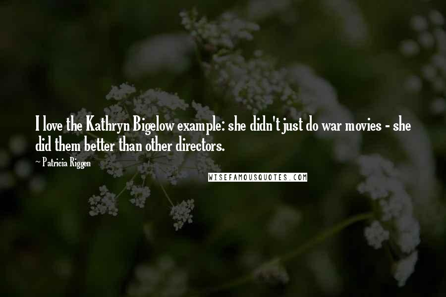 Patricia Riggen quotes: I love the Kathryn Bigelow example: she didn't just do war movies - she did them better than other directors.
