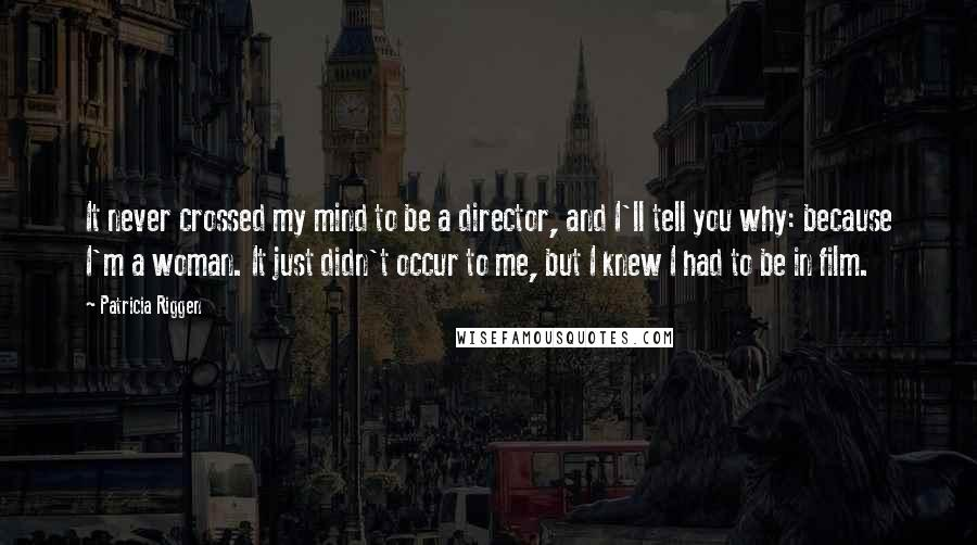 Patricia Riggen quotes: It never crossed my mind to be a director, and I'll tell you why: because I'm a woman. It just didn't occur to me, but I knew I had to