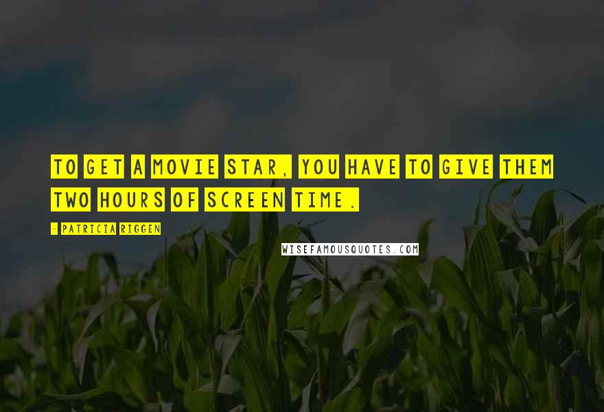 Patricia Riggen quotes: To get a movie star, you have to give them two hours of screen time.