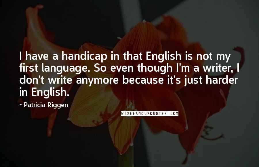Patricia Riggen quotes: I have a handicap in that English is not my first language. So even though I'm a writer, I don't write anymore because it's just harder in English.