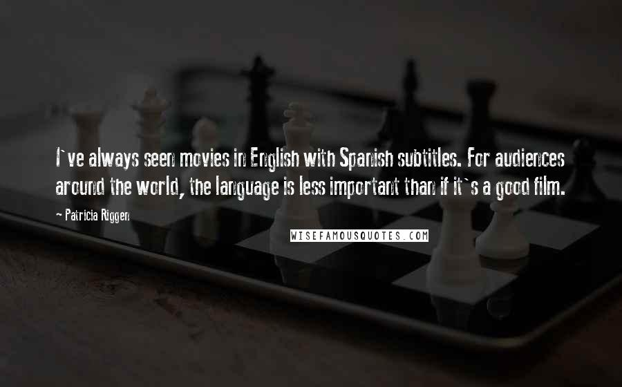 Patricia Riggen quotes: I've always seen movies in English with Spanish subtitles. For audiences around the world, the language is less important than if it's a good film.