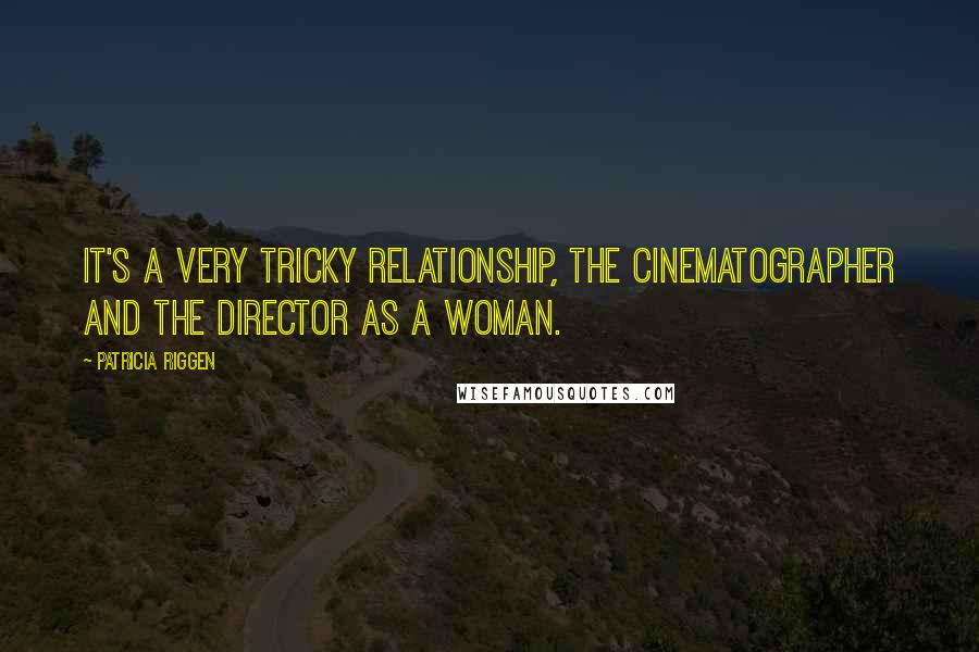 Patricia Riggen quotes: It's a very tricky relationship, the cinematographer and the director as a woman.