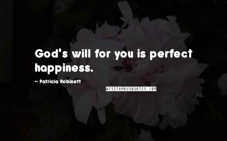 Patricia Robinett quotes: God's will for you is perfect happiness.