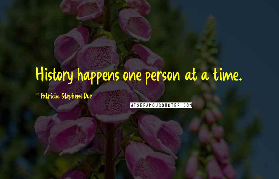 Patricia Stephens Due quotes: History happens one person at a time.