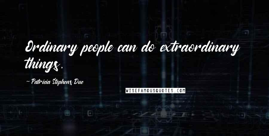 Patricia Stephens Due quotes: Ordinary people can do extraordinary things.
