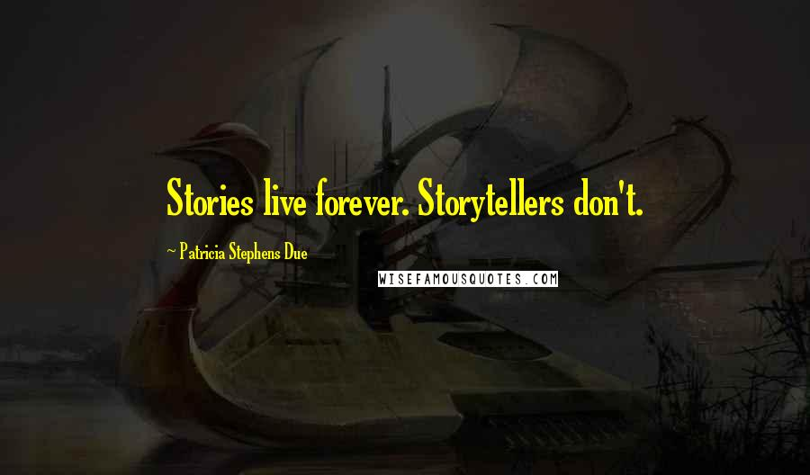 Patricia Stephens Due quotes: Stories live forever. Storytellers don't.