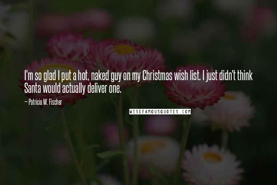 Patricia W. Fischer quotes: I'm so glad I put a hot, naked guy on my Christmas wish list. I just didn't think Santa would actually deliver one.