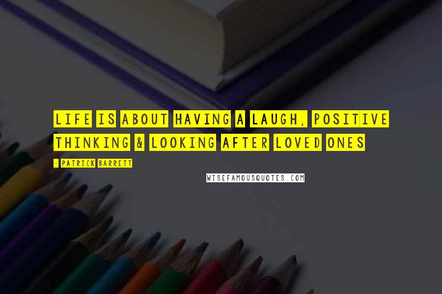 Patrick Barrett quotes: Life is about having a laugh, positive thinking & looking after loved ones