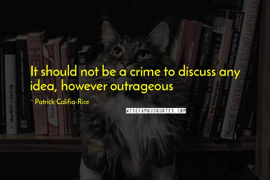 Patrick Califia-Rice quotes: It should not be a crime to discuss any idea, however outrageous