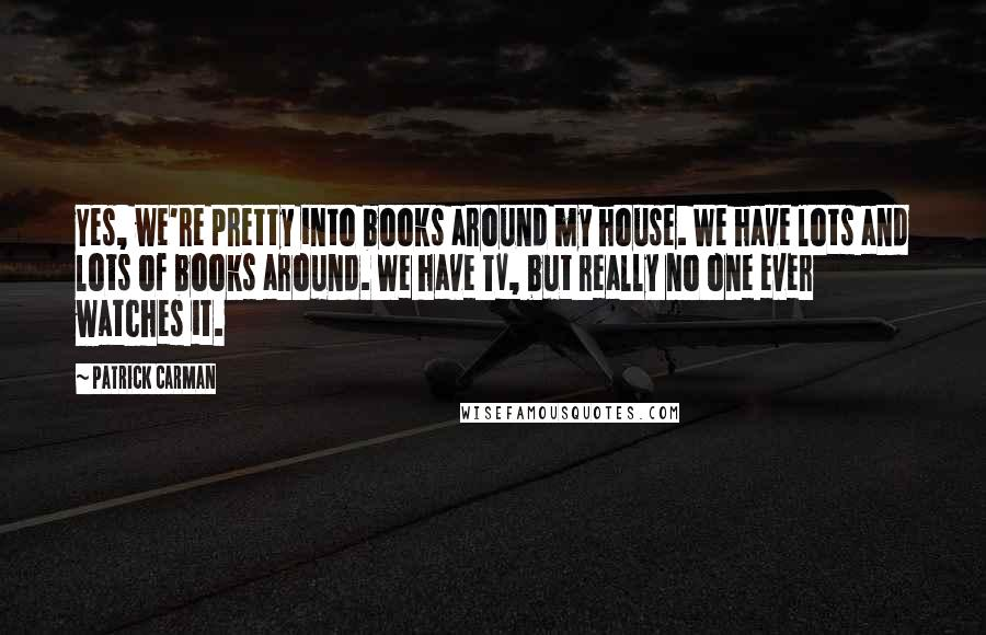 Patrick Carman quotes: Yes, we're pretty into books around my house. We have lots and lots of books around. We have TV, but really no one ever watches it.