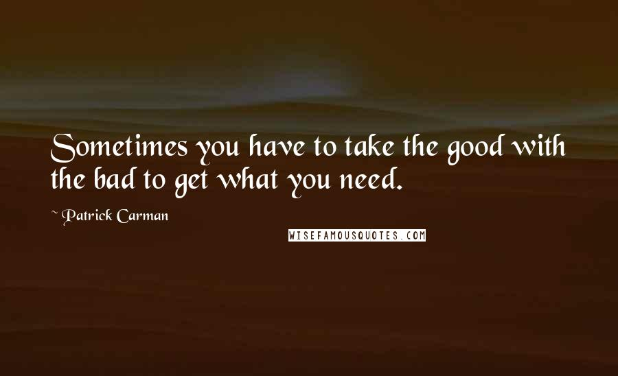 Patrick Carman quotes: Sometimes you have to take the good with the bad to get what you need.