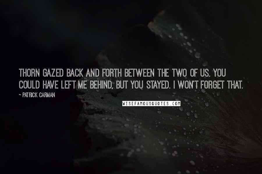 Patrick Carman quotes: Thorn gazed back and forth between the two of us. You could have left me behind, but you stayed. I won't forget that.