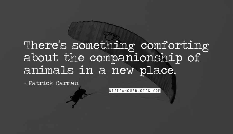 Patrick Carman quotes: There's something comforting about the companionship of animals in a new place.