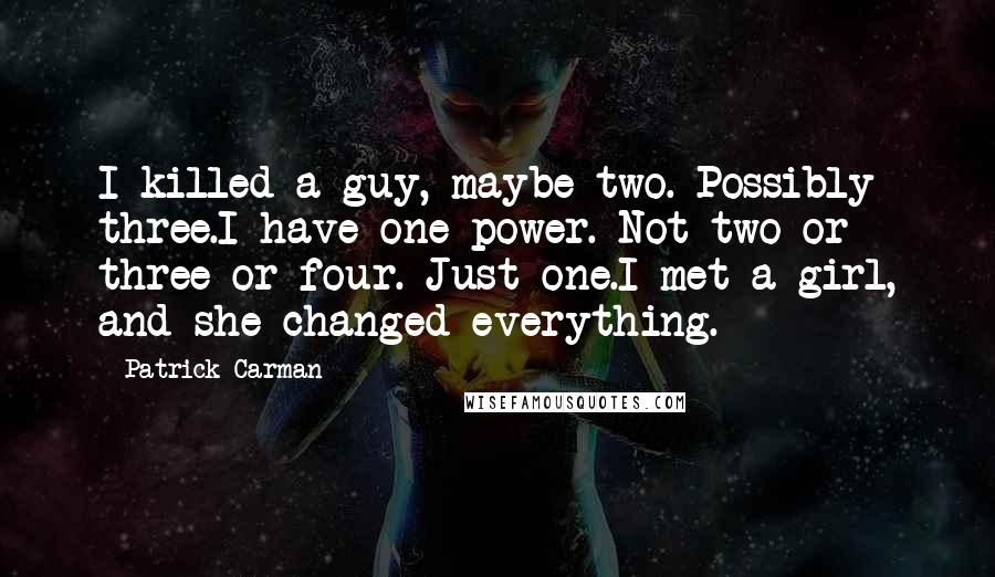 Patrick Carman quotes: I killed a guy, maybe two. Possibly three.I have one power. Not two or three or four. Just one.I met a girl, and she changed everything.