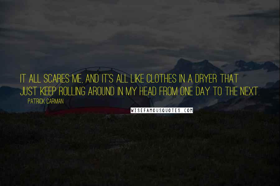Patrick Carman quotes: It all scares me, and it's all like clothes in a dryer that just keep rolling around in my head from one day to the next.