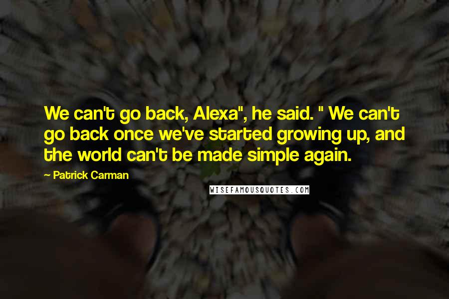 "Patrick Carman quotes: We can't go back, Alexa"", he said. "" We can't go back once we've started growing up, and the world can't be made simple again."