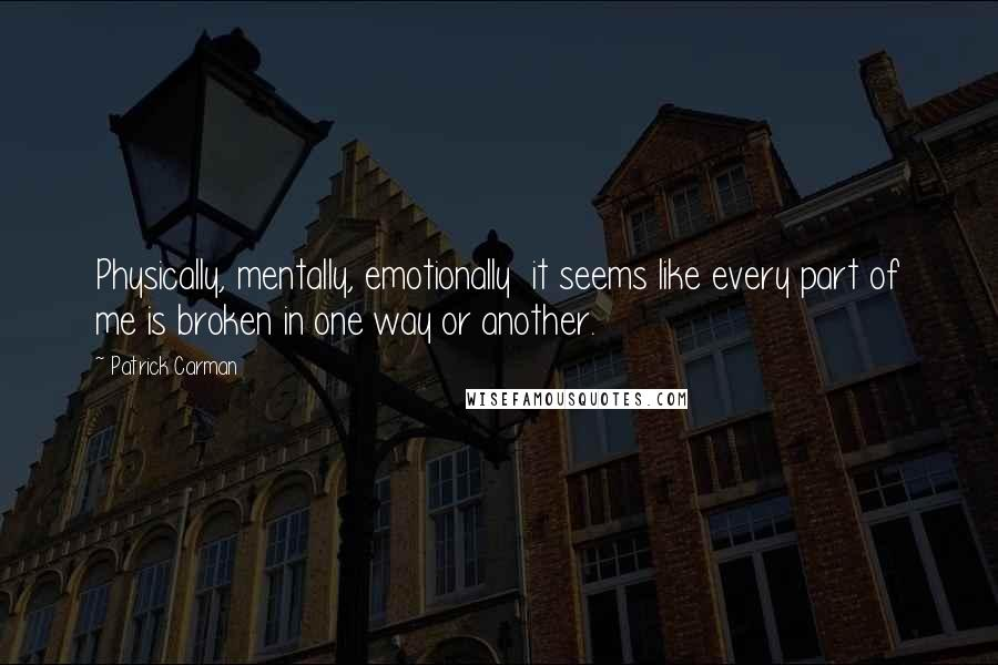 Patrick Carman quotes: Physically, mentally, emotionally it seems like every part of me is broken in one way or another.