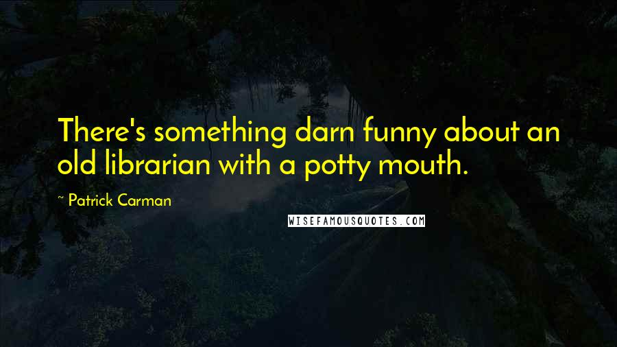 Patrick Carman quotes: There's something darn funny about an old librarian with a potty mouth.