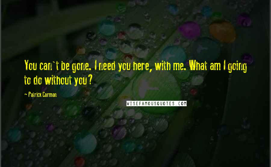 Patrick Carman quotes: You can't be gone. I need you here, with me. What am I going to do without you?