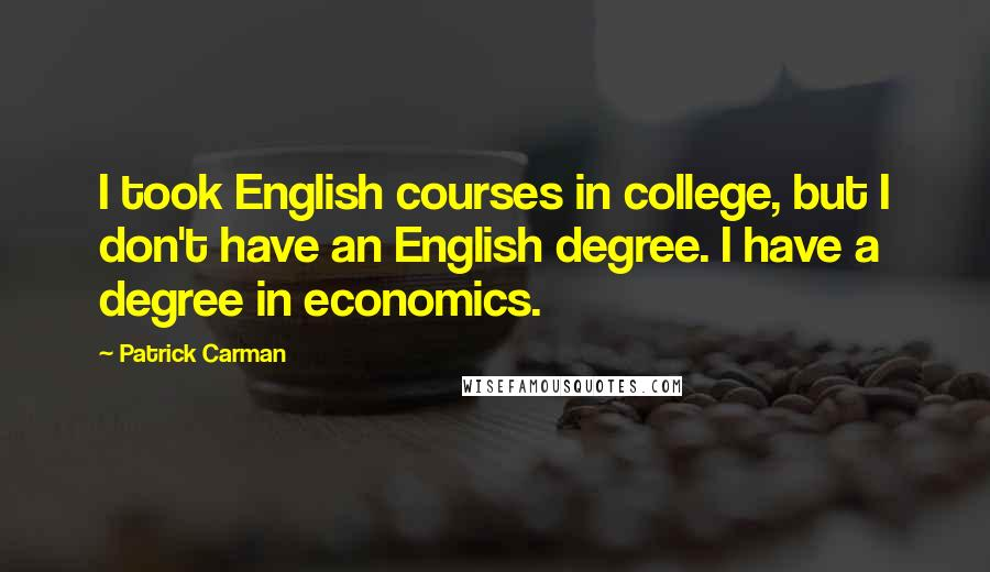 Patrick Carman quotes: I took English courses in college, but I don't have an English degree. I have a degree in economics.