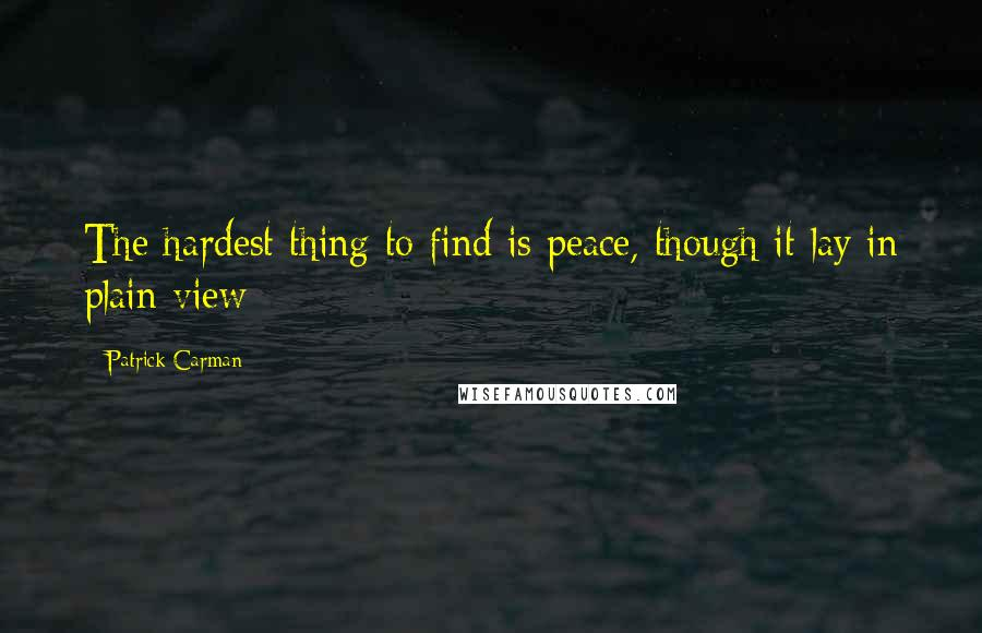Patrick Carman quotes: The hardest thing to find is peace, though it lay in plain view