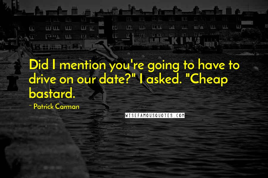 "Patrick Carman quotes: Did I mention you're going to have to drive on our date?"" I asked. ""Cheap bastard."