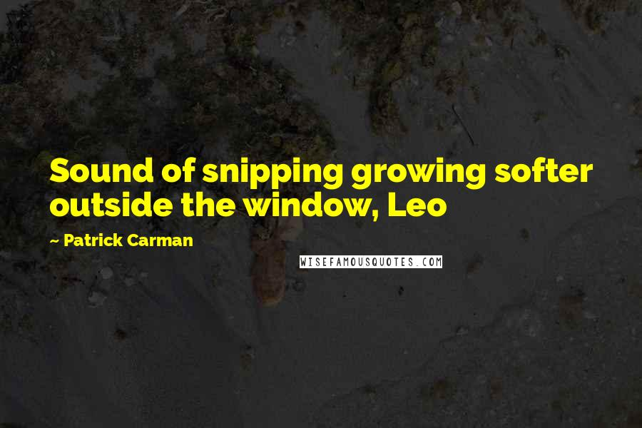 Patrick Carman quotes: Sound of snipping growing softer outside the window, Leo