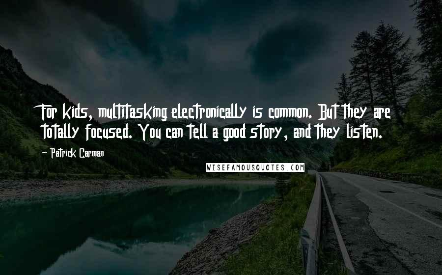 Patrick Carman quotes: For kids, multitasking electronically is common. But they are totally focused. You can tell a good story, and they listen.