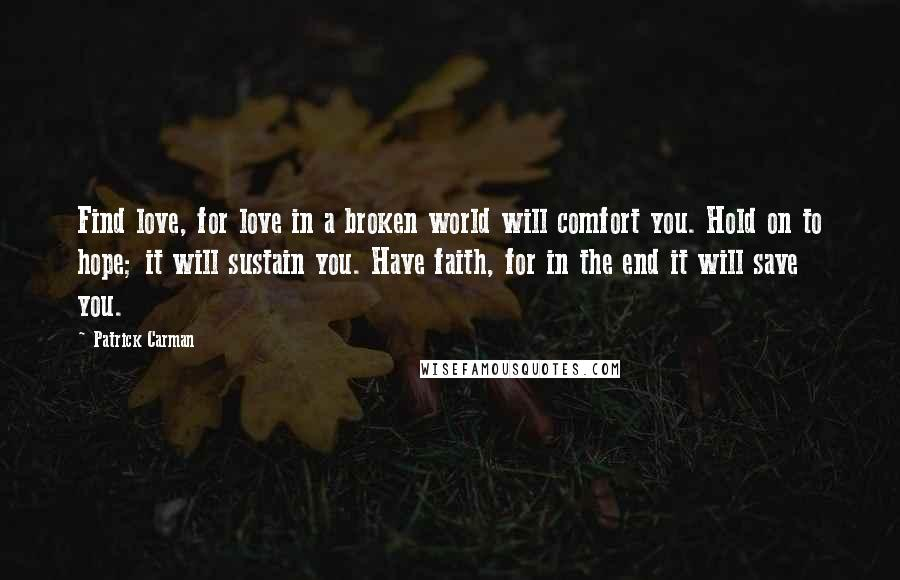 Patrick Carman quotes: Find love, for love in a broken world will comfort you. Hold on to hope; it will sustain you. Have faith, for in the end it will save you.