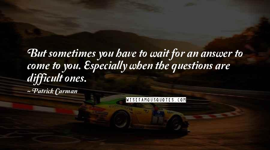 Patrick Carman quotes: But sometimes you have to wait for an answer to come to you. Especially when the questions are difficult ones.