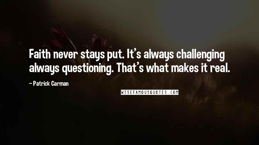 Patrick Carman quotes: Faith never stays put. It's always challenging always questioning. That's what makes it real.
