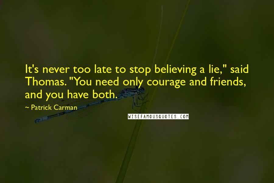 "Patrick Carman quotes: It's never too late to stop believing a lie,"" said Thomas. ""You need only courage and friends, and you have both."