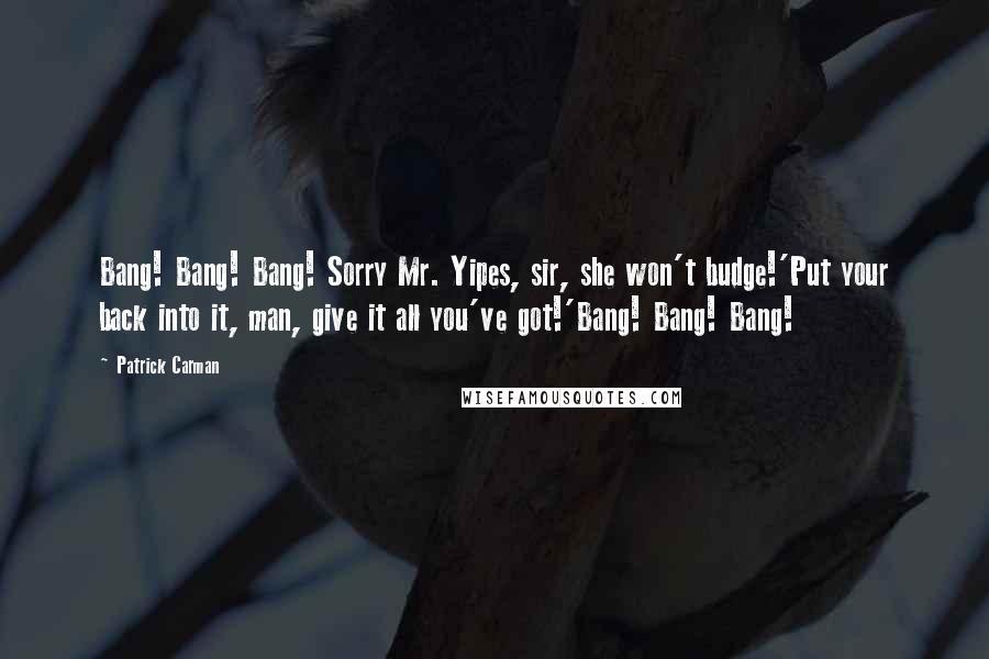 Patrick Carman quotes: Bang! Bang! Bang! Sorry Mr. Yipes, sir, she won't budge!'Put your back into it, man, give it all you've got!'Bang! Bang! Bang!