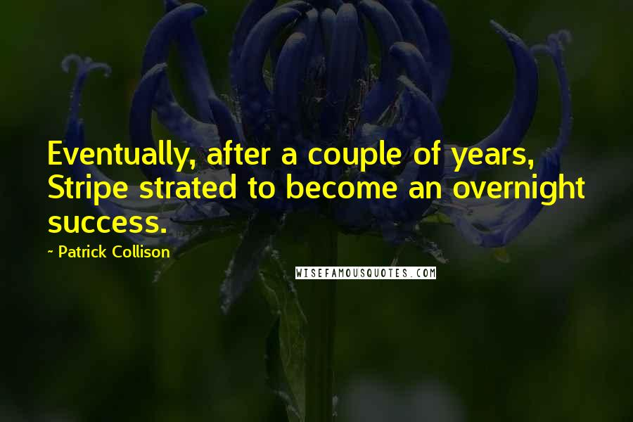 Patrick Collison quotes: Eventually, after a couple of years, Stripe strated to become an overnight success.