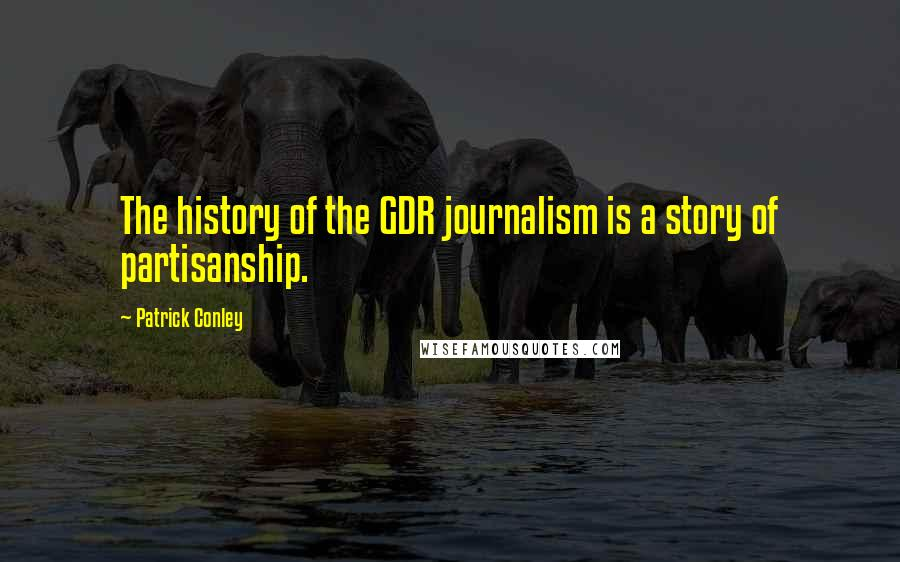 Patrick Conley quotes: The history of the GDR journalism is a story of partisanship.