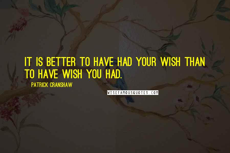 Patrick Cranshaw quotes: It is better to have had your wish than to have wish you had.