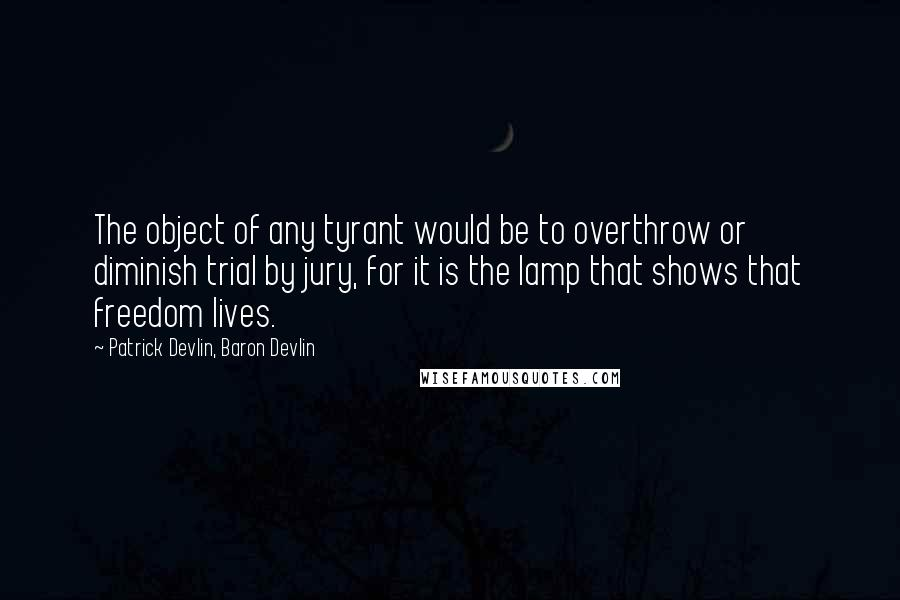 Patrick Devlin, Baron Devlin quotes: The object of any tyrant would be to overthrow or diminish trial by jury, for it is the lamp that shows that freedom lives.