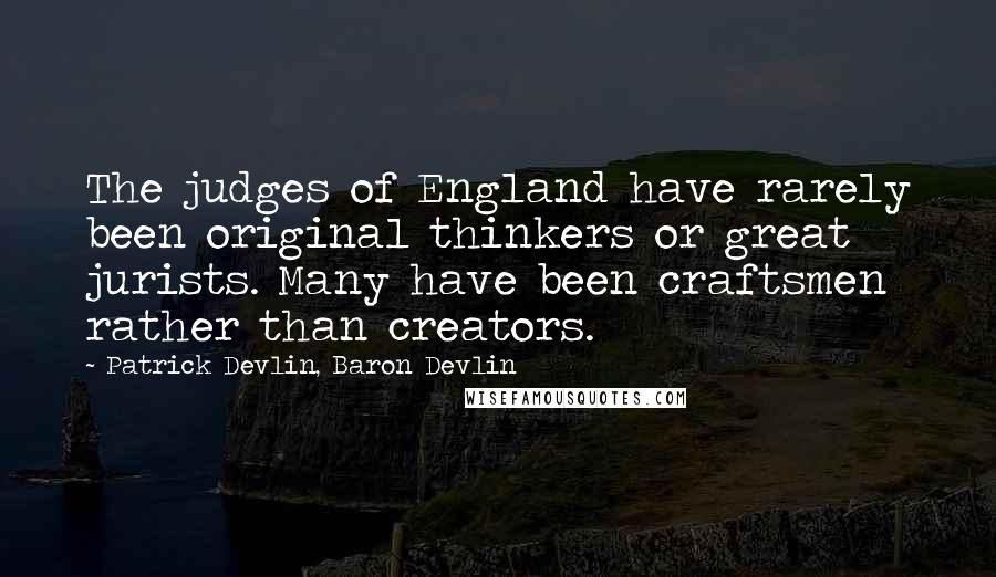 Patrick Devlin, Baron Devlin quotes: The judges of England have rarely been original thinkers or great jurists. Many have been craftsmen rather than creators.