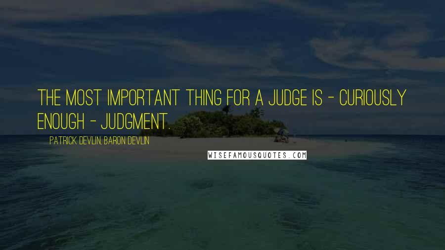 Patrick Devlin, Baron Devlin quotes: The most important thing for a judge is - curiously enough - judgment.