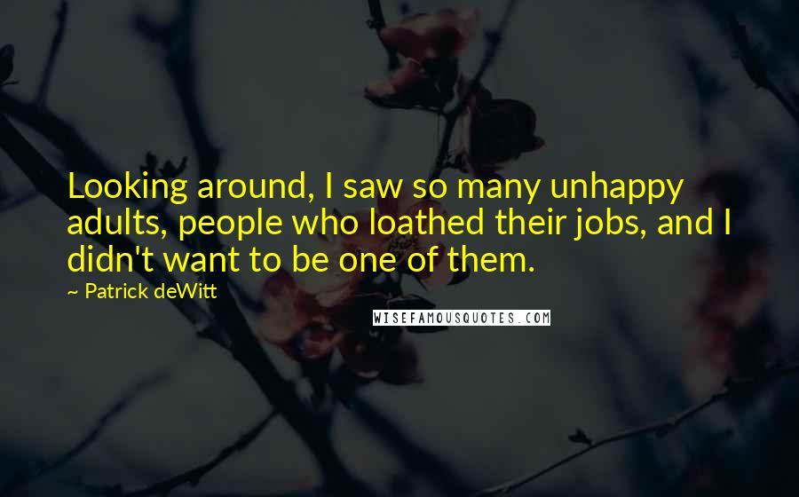 Patrick DeWitt quotes: Looking around, I saw so many unhappy adults, people who loathed their jobs, and I didn't want to be one of them.