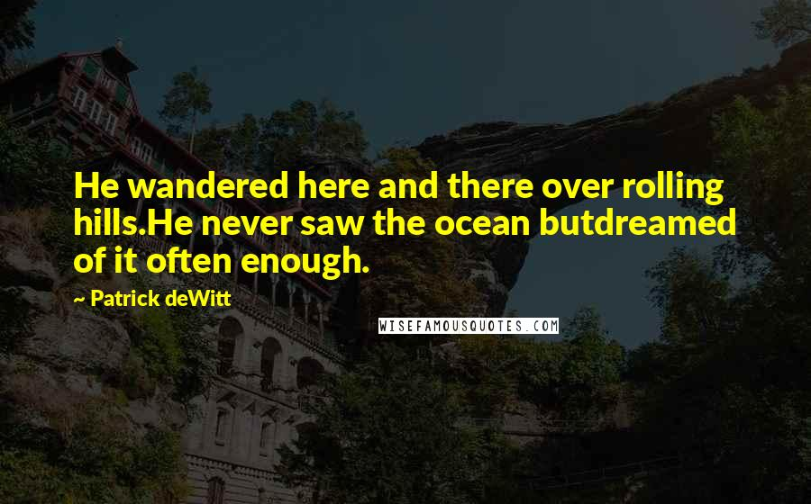 Patrick DeWitt quotes: He wandered here and there over rolling hills.He never saw the ocean butdreamed of it often enough.