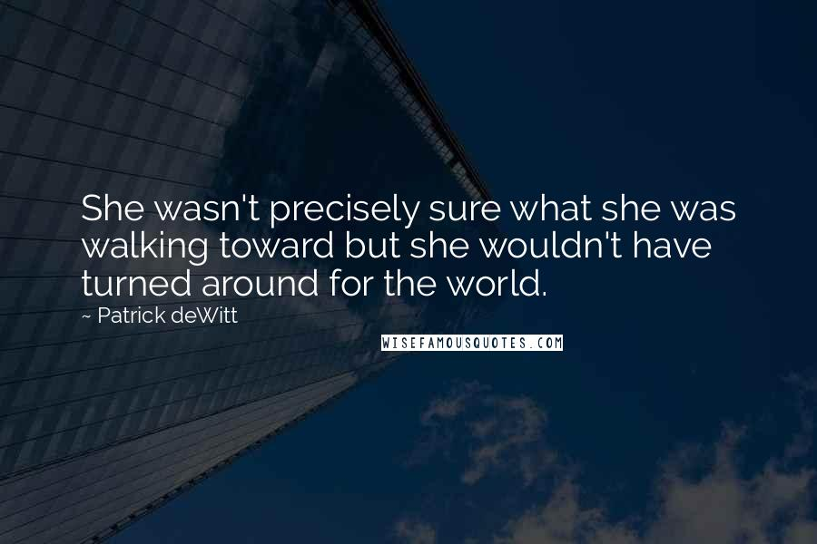 Patrick DeWitt quotes: She wasn't precisely sure what she was walking toward but she wouldn't have turned around for the world.
