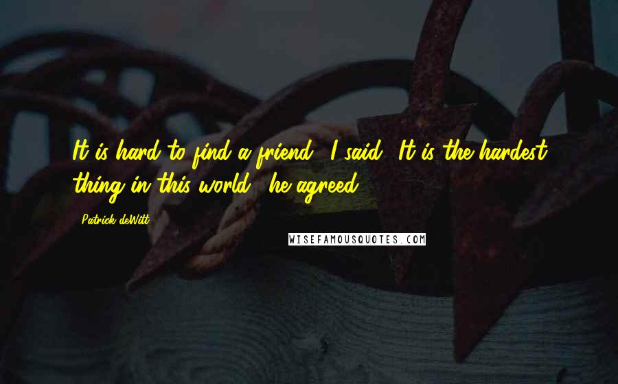 Patrick DeWitt quotes: It is hard to find a friend,' I said. 'It is the hardest thing in this world,' he agreed.